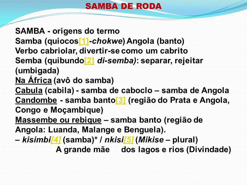 SAMBA DE RODA SAMBA - origens do termo. Samba (quiocos[1]-chokwe) Angola (banto) Verbo cabriolar, divertir-se como um cabrito.